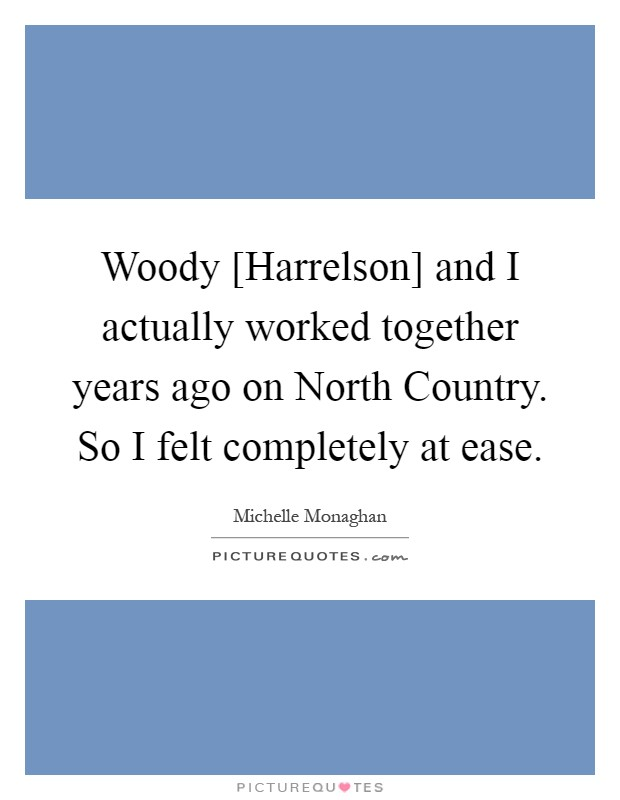 Woody [Harrelson] and I actually worked together years ago on North Country. So I felt completely at ease Picture Quote #1