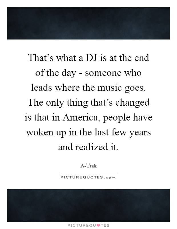That's what a DJ is at the end of the day - someone who leads where the music goes. The only thing that's changed is that in America, people have woken up in the last few years and realized it Picture Quote #1
