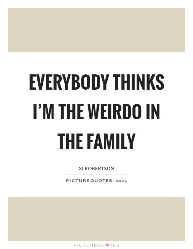 Everybody thinks I'm the weirdo in the family Picture Quote #1