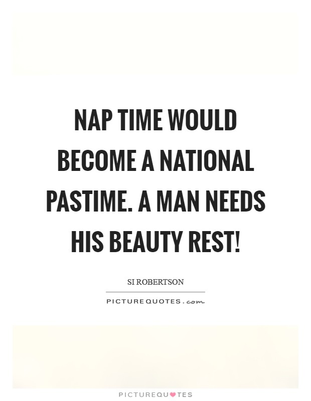 Nap time would become a national pastime. A man needs his beauty rest! Picture Quote #1