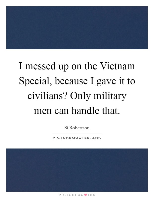 I messed up on the Vietnam Special, because I gave it to civilians? Only military men can handle that Picture Quote #1