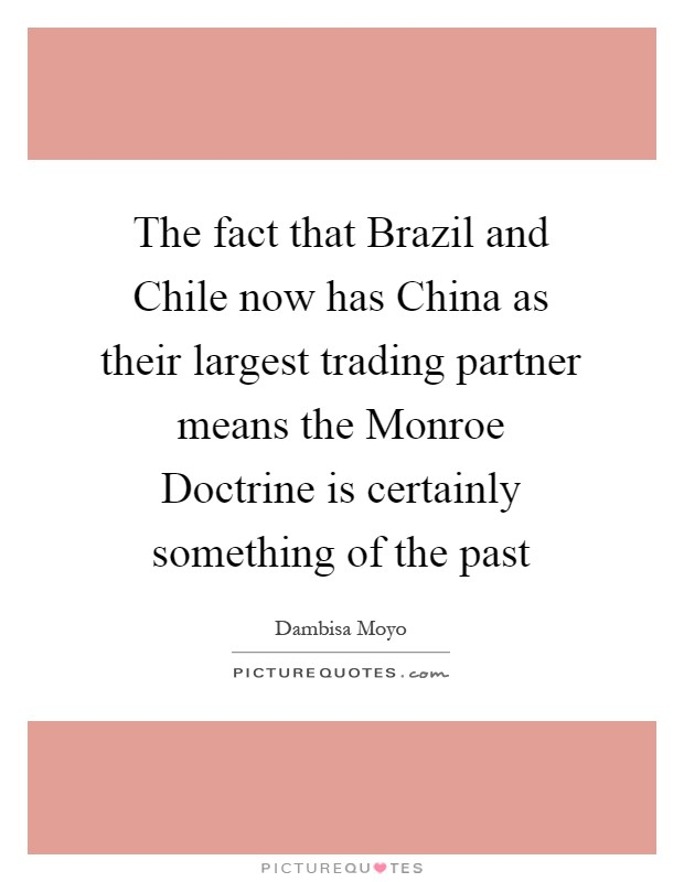 The fact that Brazil and Chile now has China as their largest trading partner means the Monroe Doctrine is certainly something of the past Picture Quote #1