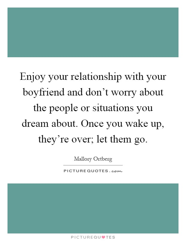 Enjoy your relationship with your boyfriend and don't worry about the people or situations you dream about. Once you wake up, they're over; let them go Picture Quote #1