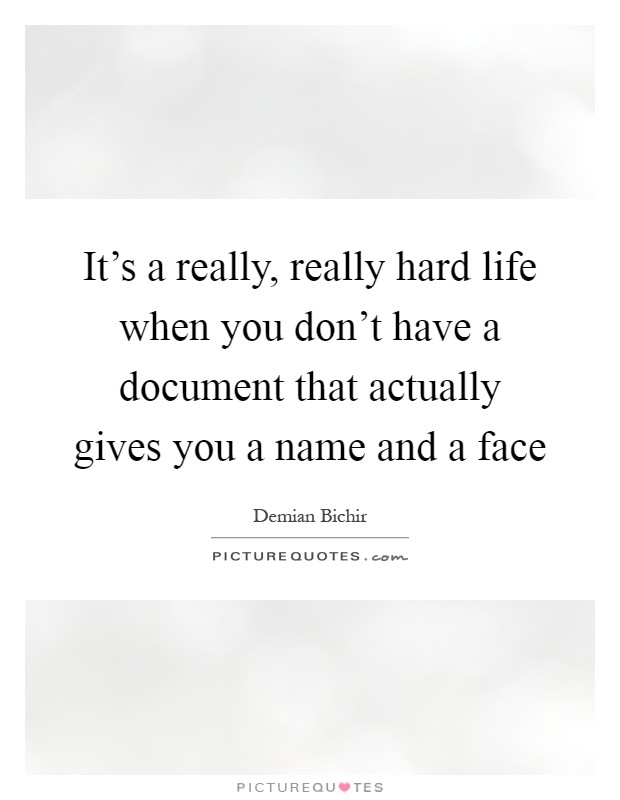It's a really, really hard life when you don't have a document that actually gives you a name and a face Picture Quote #1