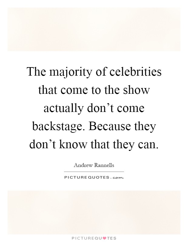 The majority of celebrities that come to the show actually don't come backstage. Because they don't know that they can Picture Quote #1