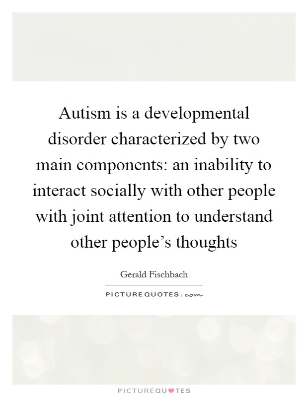 Autism is a developmental disorder characterized by two main components: an inability to interact socially with other people with joint attention to understand other people's thoughts Picture Quote #1