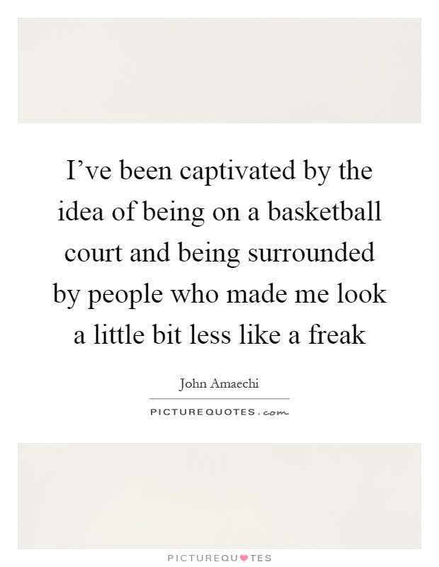 I've been captivated by the idea of being on a basketball court and being surrounded by people who made me look a little bit less like a freak Picture Quote #1