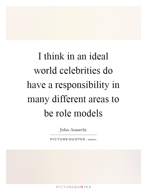 I think in an ideal world celebrities do have a responsibility in many different areas to be role models Picture Quote #1
