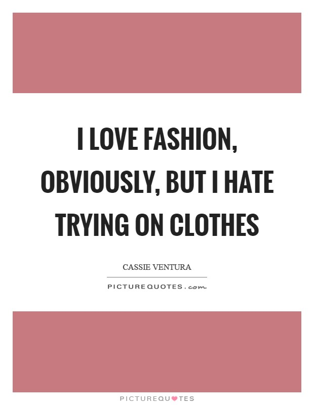 I love fashion, obviously, but I hate trying on clothes Picture Quote #1