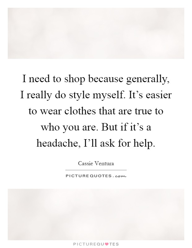 I need to shop because generally, I really do style myself. It's easier to wear clothes that are true to who you are. But if it's a headache, I'll ask for help Picture Quote #1