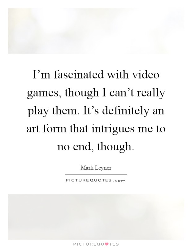 I'm fascinated with video games, though I can't really play them. It's definitely an art form that intrigues me to no end, though Picture Quote #1
