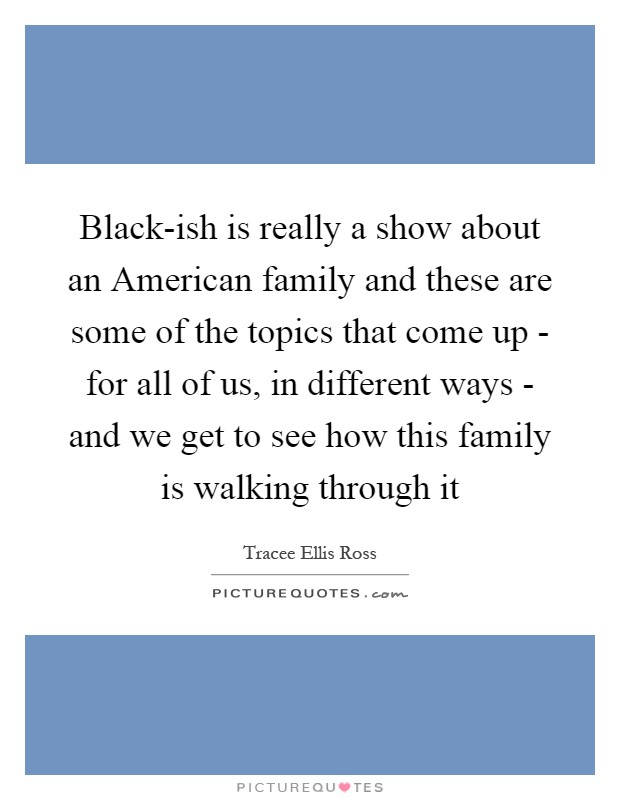 Black-ish is really a show about an American family and these are some of the topics that come up - for all of us, in different ways - and we get to see how this family is walking through it Picture Quote #1