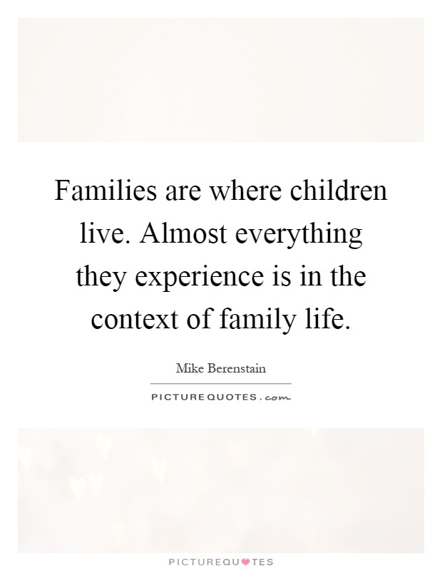 Families are where children live. Almost everything they experience is in the context of family life Picture Quote #1