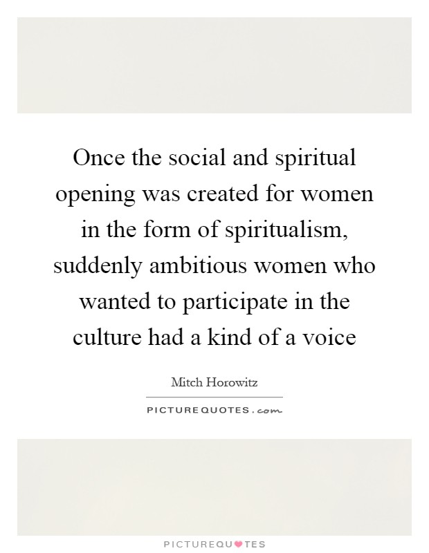 Once the social and spiritual opening was created for women in the form of spiritualism, suddenly ambitious women who wanted to participate in the culture had a kind of a voice Picture Quote #1