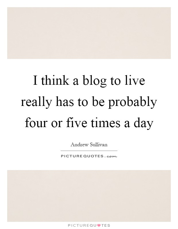 I think a blog to live really has to be probably four or five times a day Picture Quote #1