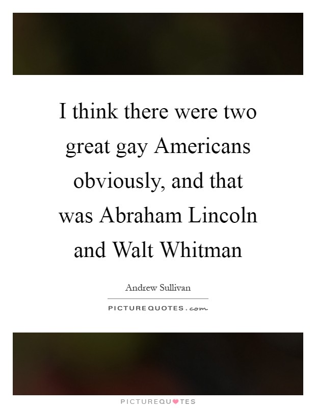I think there were two great gay Americans obviously, and that was Abraham Lincoln and Walt Whitman Picture Quote #1