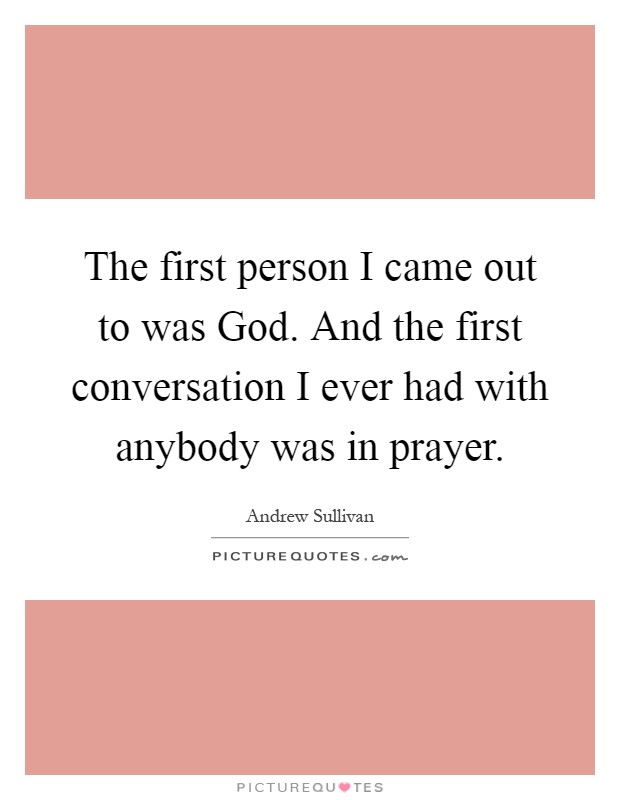 The first person I came out to was God. And the first conversation I ever had with anybody was in prayer Picture Quote #1