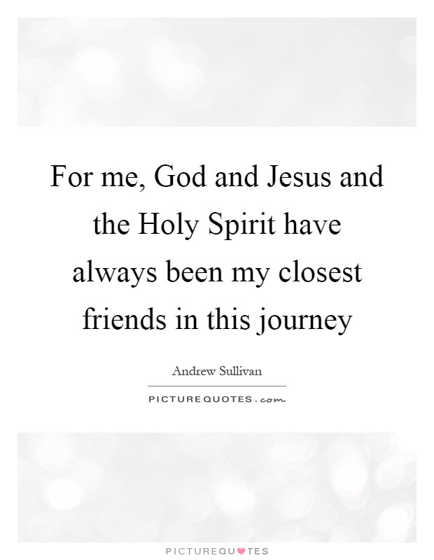For me, God and Jesus and the Holy Spirit have always been my closest friends in this journey Picture Quote #1
