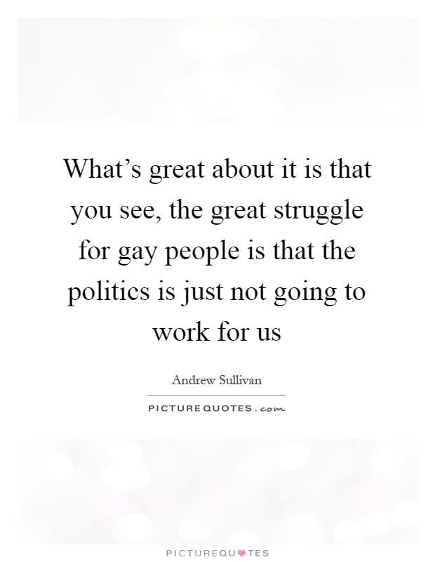 What's great about it is that you see, the great struggle for gay people is that the politics is just not going to work for us Picture Quote #1