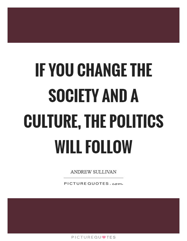 If you change the society and a culture, the politics will follow Picture Quote #1