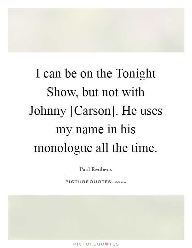 I can be on the Tonight Show, but not with Johnny [Carson]. He uses my name in his monologue all the time Picture Quote #1