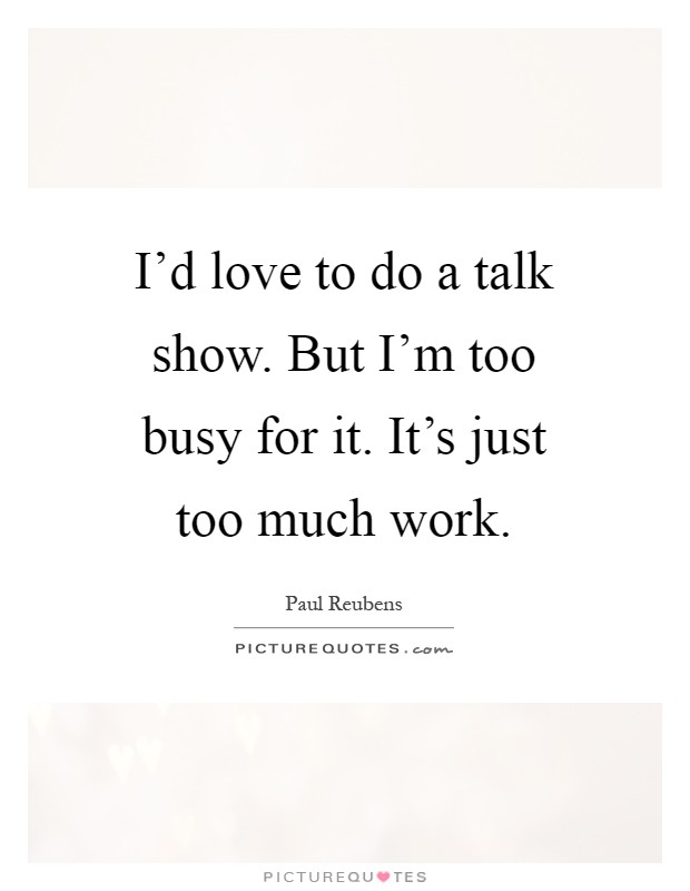 I'd love to do a talk show. But I'm too busy for it. It's just too much work Picture Quote #1