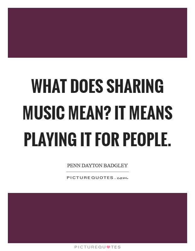 What does sharing music mean? It means playing it for people Picture Quote #1