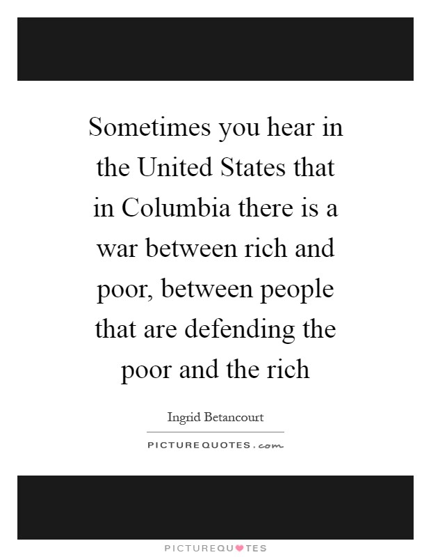 Sometimes you hear in the United States that in Columbia there is a war between rich and poor, between people that are defending the poor and the rich Picture Quote #1