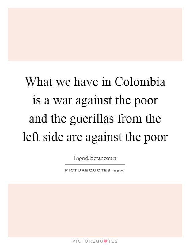 What we have in Colombia is a war against the poor and the guerillas from the left side are against the poor Picture Quote #1