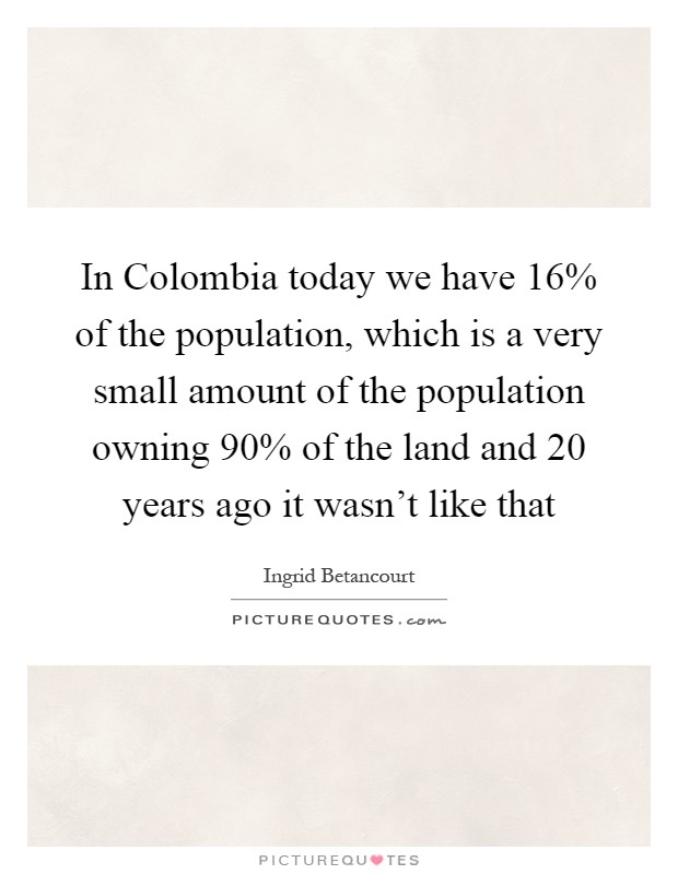 In Colombia today we have 16% of the population, which is a very small amount of the population owning 90% of the land and 20 years ago it wasn't like that Picture Quote #1