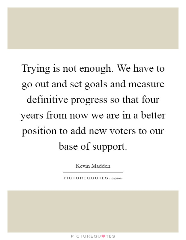 Trying is not enough. We have to go out and set goals and measure definitive progress so that four years from now we are in a better position to add new voters to our base of support Picture Quote #1