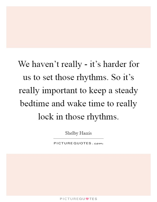 We haven't really - it's harder for us to set those rhythms. So it's really important to keep a steady bedtime and wake time to really lock in those rhythms Picture Quote #1
