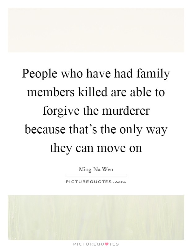 People who have had family members killed are able to forgive the murderer because that's the only way they can move on Picture Quote #1