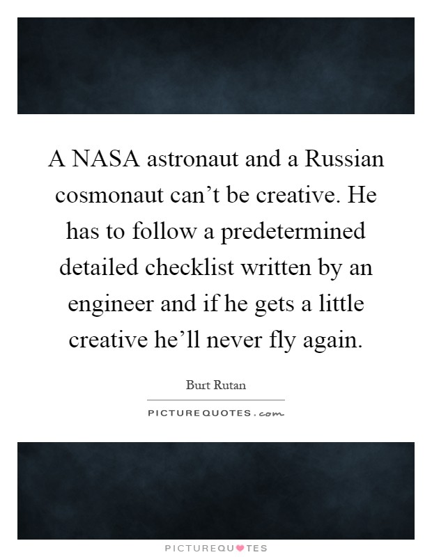 A NASA astronaut and a Russian cosmonaut can't be creative. He has to follow a predetermined detailed checklist written by an engineer and if he gets a little creative he'll never fly again Picture Quote #1
