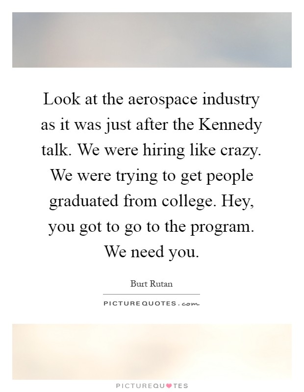 Look at the aerospace industry as it was just after the Kennedy talk. We were hiring like crazy. We were trying to get people graduated from college. Hey, you got to go to the program. We need you Picture Quote #1