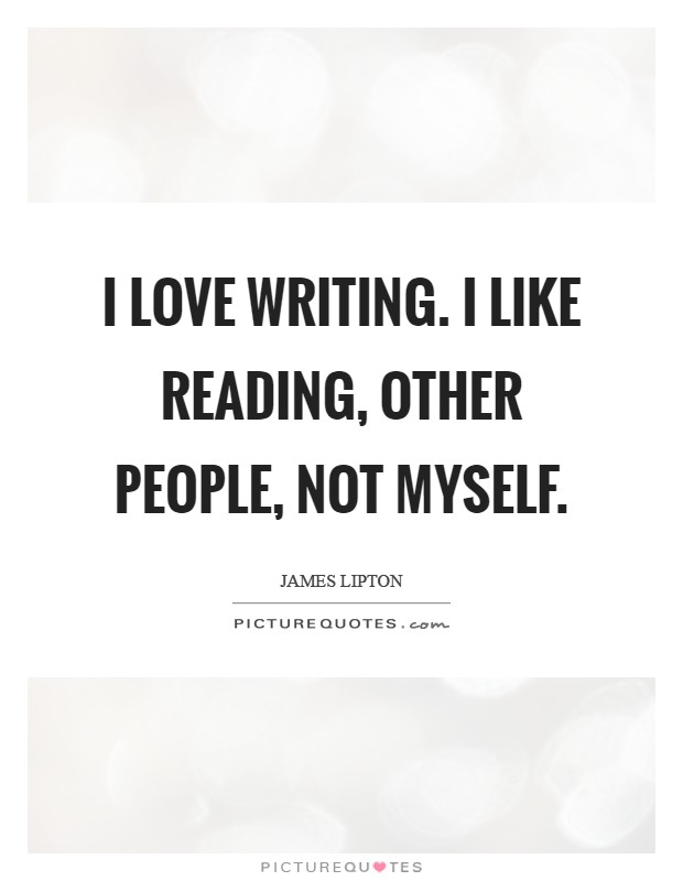 I love writing. I like reading, other people, not myself Picture Quote #1