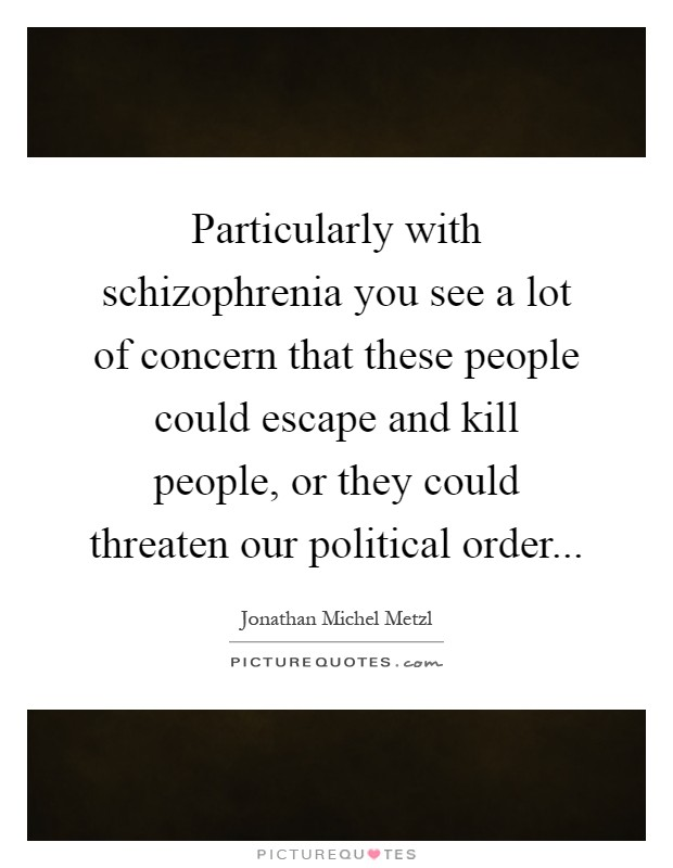 Particularly with schizophrenia you see a lot of concern that these people could escape and kill people, or they could threaten our political order Picture Quote #1