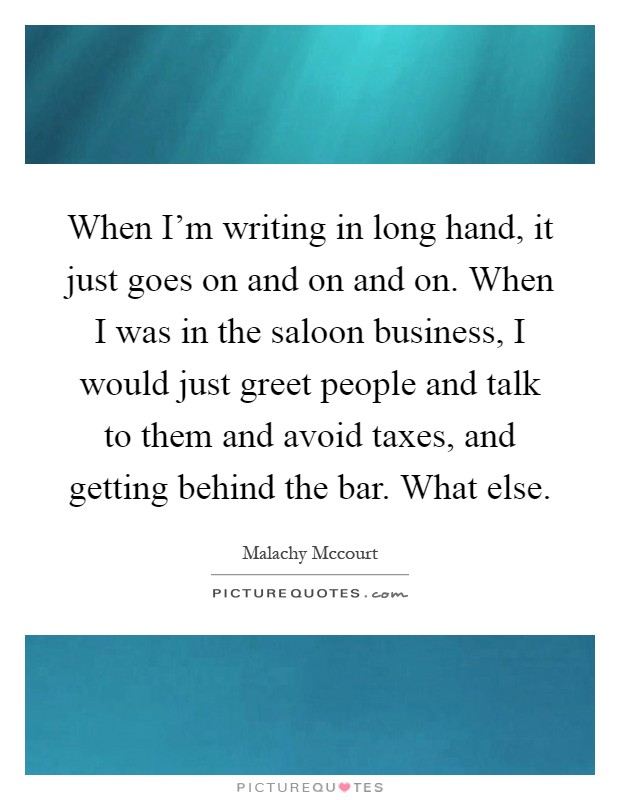 When I'm writing in long hand, it just goes on and on and on. When I was in the saloon business, I would just greet people and talk to them and avoid taxes, and getting behind the bar. What else Picture Quote #1