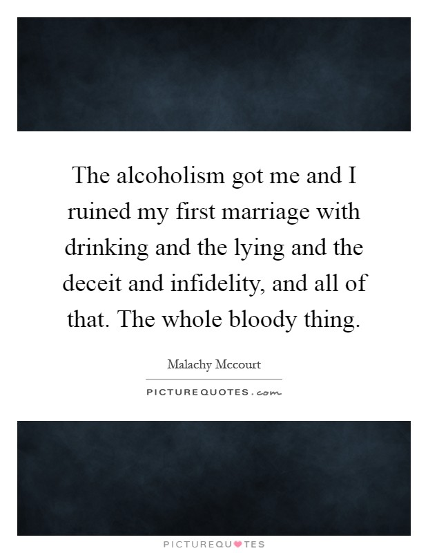 The alcoholism got me and I ruined my first marriage with drinking and the lying and the deceit and infidelity, and all of that. The whole bloody thing Picture Quote #1