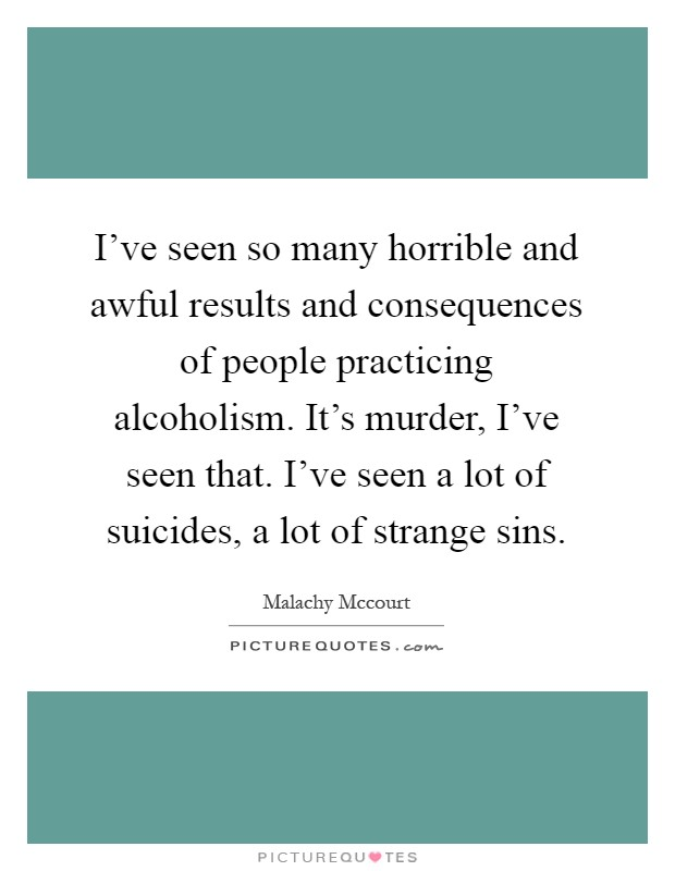 I've seen so many horrible and awful results and consequences of people practicing alcoholism. It's murder, I've seen that. I've seen a lot of suicides, a lot of strange sins Picture Quote #1