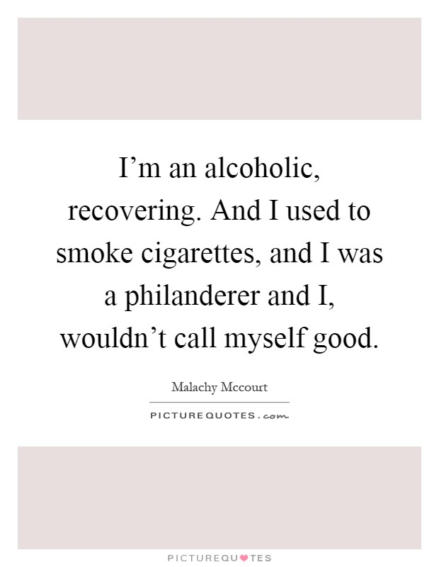 I'm an alcoholic, recovering. And I used to smoke cigarettes, and I was a philanderer and I, wouldn't call myself good Picture Quote #1