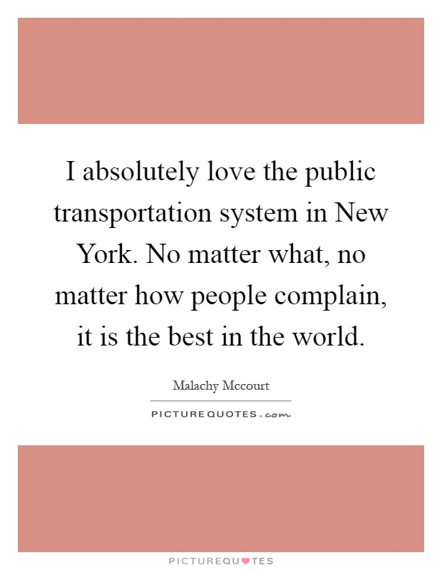 I absolutely love the public transportation system in New York. No matter what, no matter how people complain, it is the best in the world Picture Quote #1