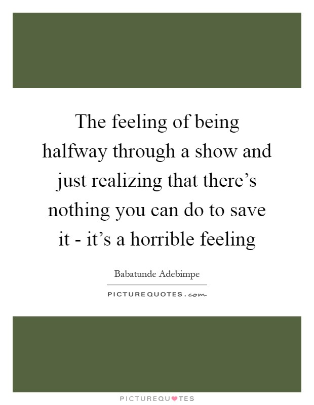 The feeling of being halfway through a show and just realizing that there's nothing you can do to save it - it's a horrible feeling Picture Quote #1