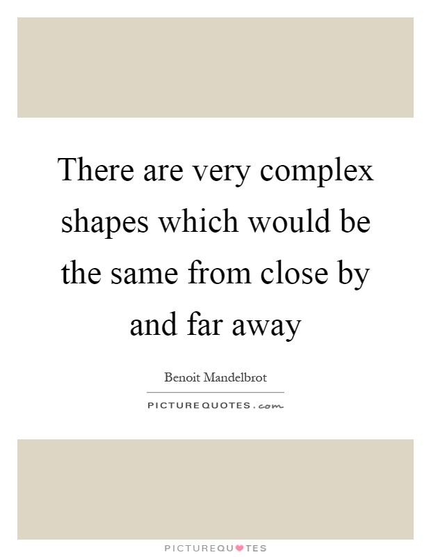 There are very complex shapes which would be the same from close by and far away Picture Quote #1