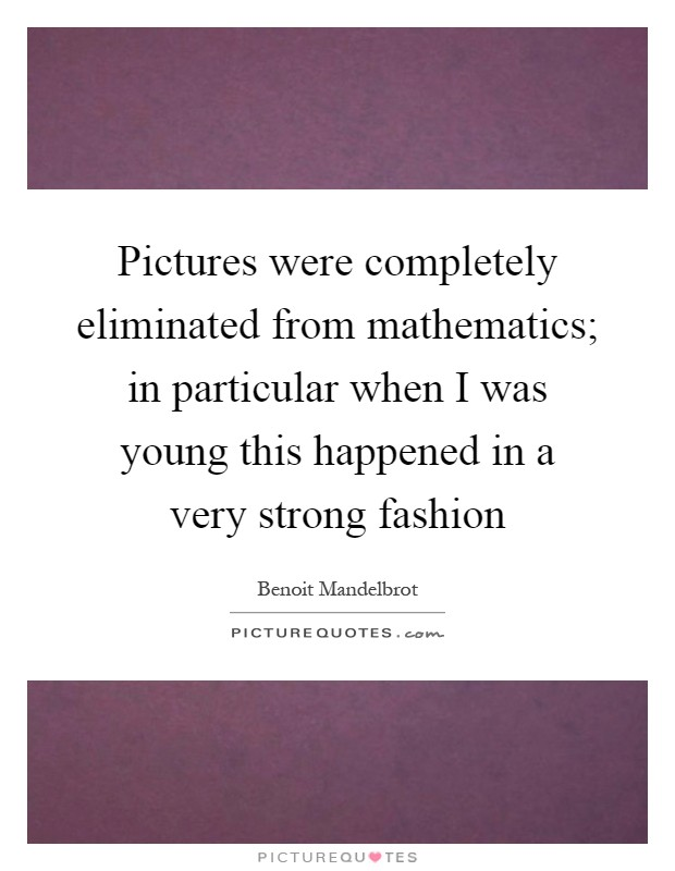 Pictures were completely eliminated from mathematics; in particular when I was young this happened in a very strong fashion Picture Quote #1