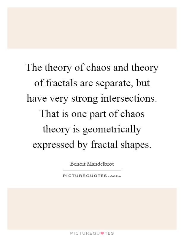 The theory of chaos and theory of fractals are separate, but have very strong intersections. That is one part of chaos theory is geometrically expressed by fractal shapes Picture Quote #1
