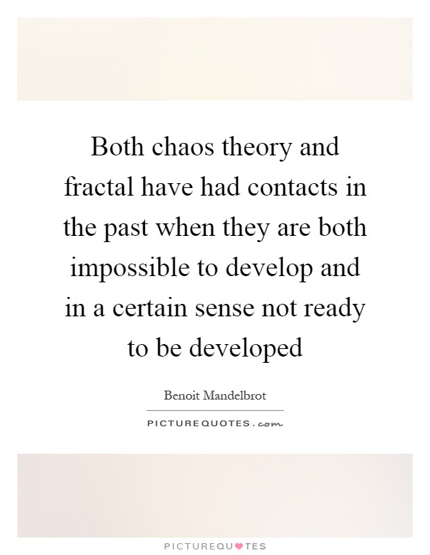 Both chaos theory and fractal have had contacts in the past when they are both impossible to develop and in a certain sense not ready to be developed Picture Quote #1