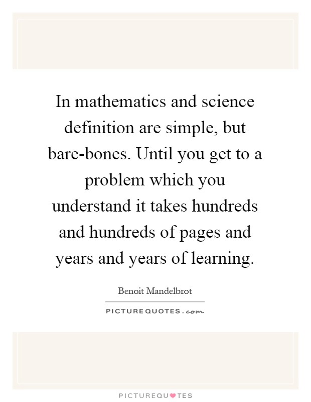 In mathematics and science definition are simple, but bare-bones. Until you get to a problem which you understand it takes hundreds and hundreds of pages and years and years of learning Picture Quote #1