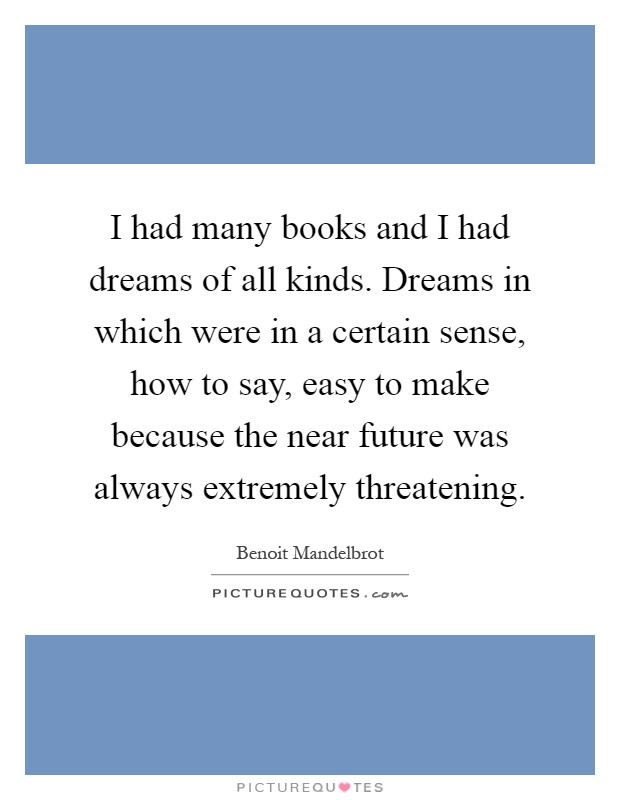 I had many books and I had dreams of all kinds. Dreams in which were in a certain sense, how to say, easy to make because the near future was always extremely threatening Picture Quote #1