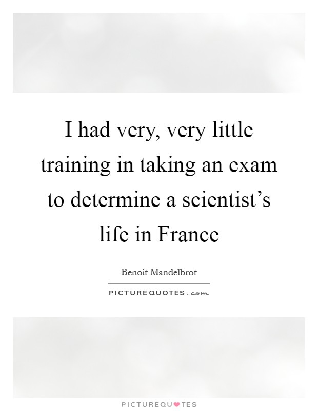 I had very, very little training in taking an exam to determine a scientist's life in France Picture Quote #1